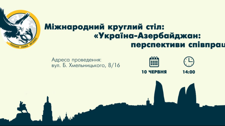 МЕЖДУНАРОДНЫЙ КРУГЛЫЙ СТОЛ  «Украина-Азербайджан: перспективы сотрудничества»